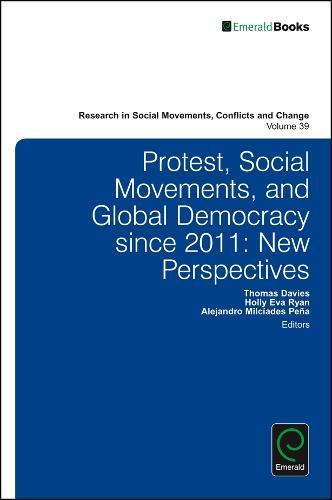 Protest, Social Movements, and Global Democracy since 2011: New Perspectives - Research in Social Movements, Conflicts and Change 39 (Hardback)