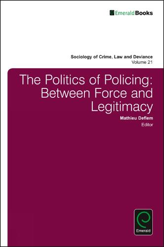 The Politics of Policing: Between Force and Legitimacy - Sociology of Crime, Law and Deviance 21 (Hardback)