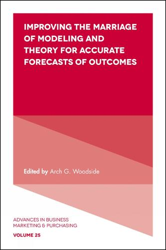 Improving the Marriage of Modeling and Theory for Accurate Forecasts of Outcomes - Advances in Business Marketing and Purchasing 25 (Hardback)