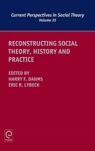 Reconstructing Social Theory, History and Practice - Current Perspectives in Social Theory 35 (Hardback)