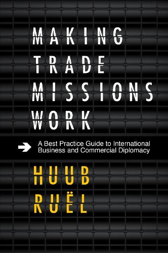 Making Trade Missions Work: A Best Practice Guide to International Business and Commercial Diplomacy (Hardback)