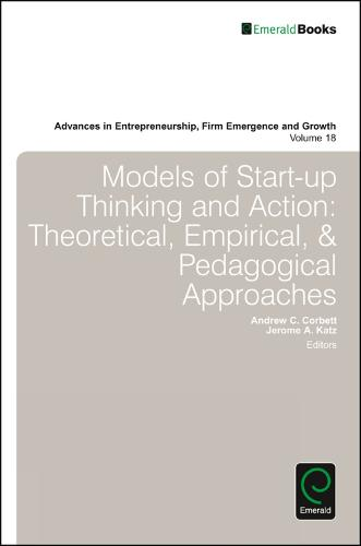 Models of Start-up Thinking and Action: Theoretical, Empirical, and Pedagogical Approaches - Advances in Entrepreneurship, Firm Emergence and Growth 18 (Hardback)