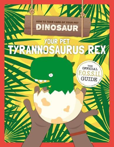 Your Pet Tyrannosaurus Rex - How to Take Care of Your Pet Dinosaur (Hardback)