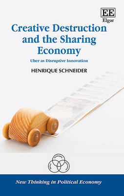 Creative Destruction and the Sharing Economy: Uber as Disruptive Innovation - New Thinking in Political Economy Series (Hardback)