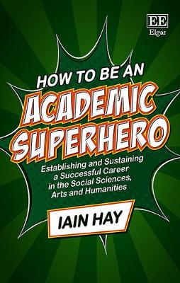 How to be an Academic Superhero: Establishing and Sustaining a Successful Career in the Social Sciences, Arts and Humanities (Hardback)