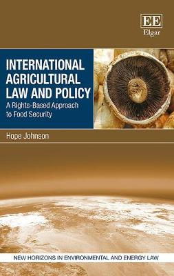 International Agricultural Law and Policy: A Rights-Based Approach to Food Security - New Horizons in Environmental and Energy Law series (Hardback)