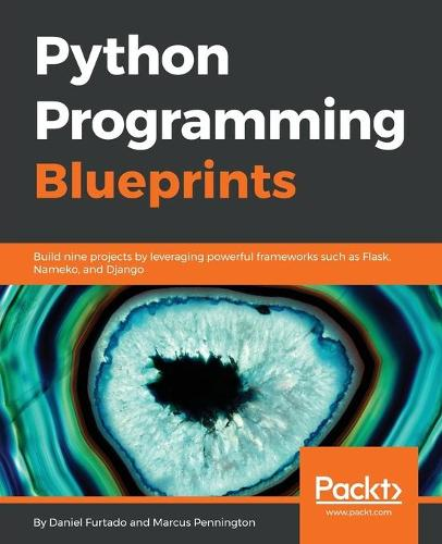 Python Programming Blueprints: Build nine projects by leveraging powerful frameworks such as Flask, Nameko, and Django (Paperback)