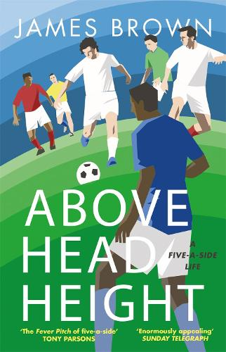 Above Head Height: A Five-A-Side Life (Paperback)