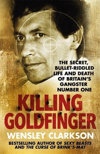 Killing Goldfinger: The Secret, Bullet-Riddled Life and Death of Britain's Gangster Number One (Hardback)