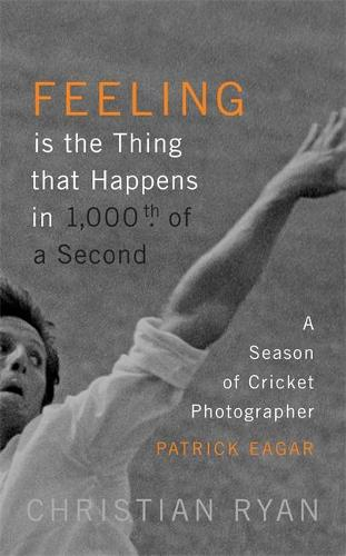 Feeling is the Thing that Happens in 1000th of a Second: A Season of Cricket Photographer Patrick Eagar (Hardback)