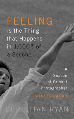 Cover Feeling is the Thing that Happens in 1000th of a Second: A Season of Cricket Photographer Patrick Eagar