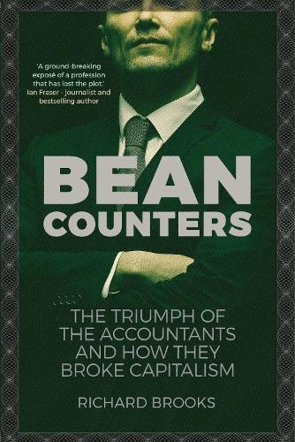 Bean Counters: The Triumph of the Accountants and How They Broke Capitalism (Hardback)