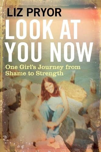Look at You Now: One Girl's Journey from Shame to Strength (Hardback)