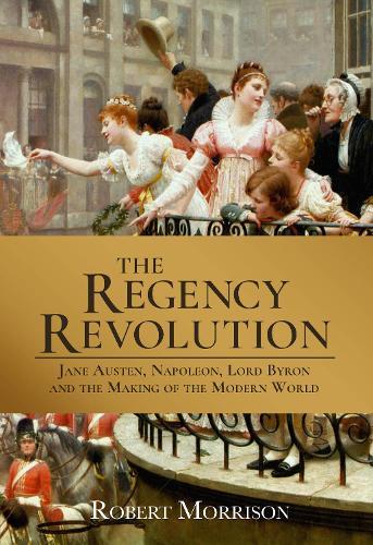 The Regency Revolution: Jane Austen, Napoleon, Lord Byron and the Making of the Modern World (Hardback)