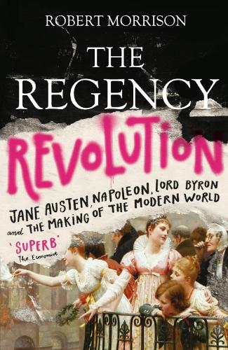 The Regency Revolution: Jane Austen, Napoleon, Lord Byron and the Making of the Modern World (Paperback)
