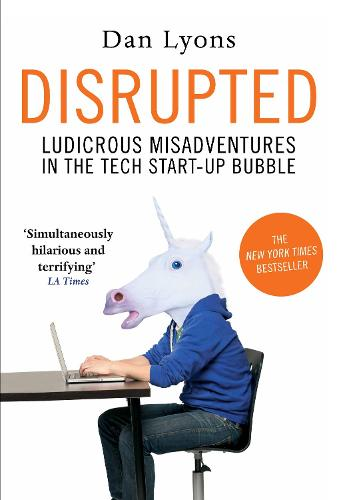 Disrupted: Ludicrous Misadventures in the Tech Start-up Bubble (Hardback)