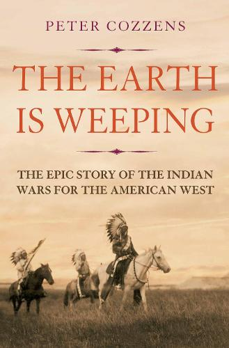 The Earth is Weeping: The Epic Story of the Indian Wars for the American West (Hardback)