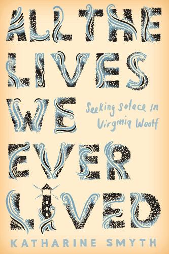All the Lives We Ever Lived: Seeking Solace in Virginia Woolf (Hardback)