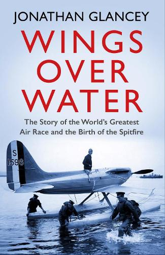 Wings Over Water: The Story of the World's Greatest Air Race and the Birth of the Spitfire (Paperback)