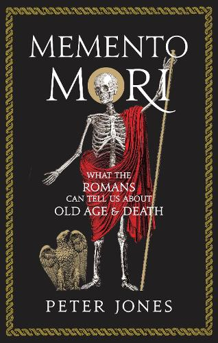 Memento Mori: What the Romans Can Tell Us About Old Age and Death - Classic Civilisations (Hardback)