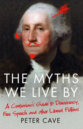 The Myths We Live By: A Contrarian's Guide to Democracy, Free Speech and Other Liberal Fictions (Paperback)