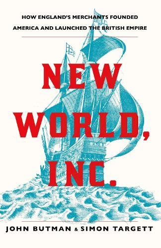 New World, Inc.: How England's Merchants Founded America and Launched the British Empire (Hardback)