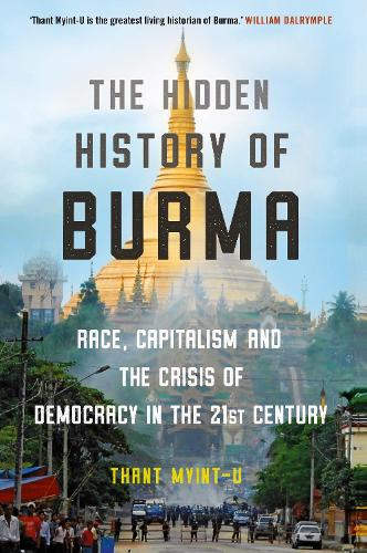 The Hidden History of Burma: Race, Capitalism, and the Crisis of Democracy in the 21st Century (Hardback)