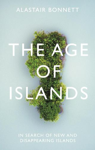 The Age of Islands: In Search of New and Disappearing Islands (Hardback)