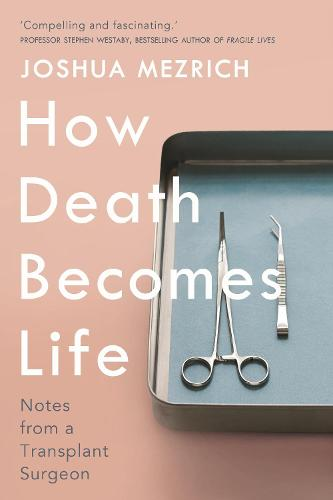 How Death Becomes Life: Notes from a Transplant Surgeon (Hardback)
