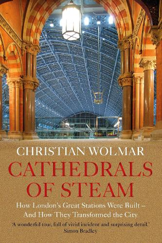 Cathedrals of Steam: How London's Great Stations Were Built - And How They Transformed the City (Hardback)