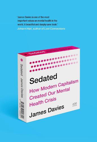 Sedated: How Modern Capitalism Created our Mental Health Crisis (Hardback)