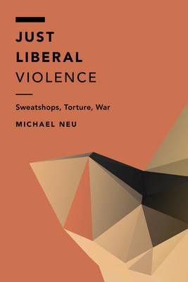Just Liberal Violence: Sweatshops, Torture, War - Off the Fence: Morality, Politics and Society (Hardback)
