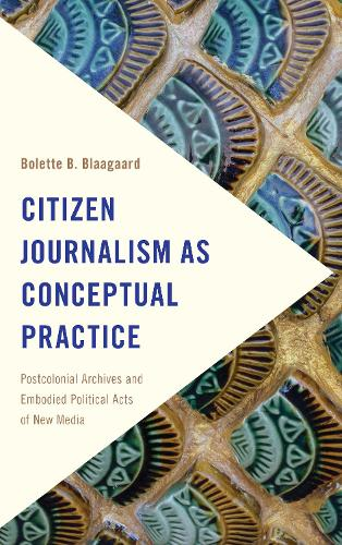 Citizen Journalism as Conceptual Practice: Postcolonial Archives and Embodied Political Acts of New Media (Paperback)