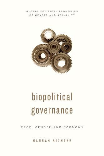 Biopolitical Governance: Race, Gender and Economy - Global Political Economies of Gender and Sexuality (Paperback)