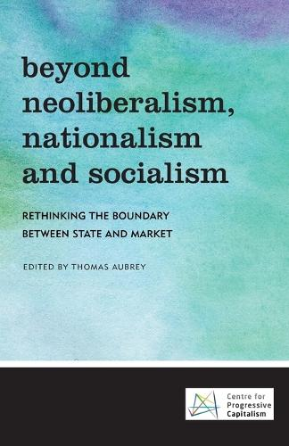 Beyond Neoliberalism, Nationalism and Socialism: Rethinking the Boundary Between State and Market (Paperback)
