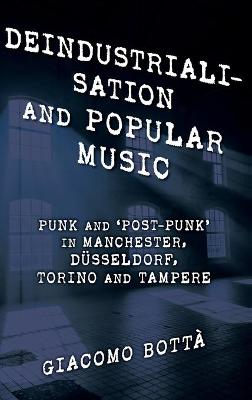 Deindustrialisation and Popular Music: Punk and 'Post-Punk' in Manchester, Dusseldorf, Torino and Tampere - Popular Musics Matter: Social, Political and Cultural Interventions (Hardback)