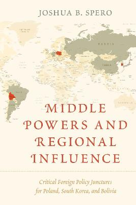 Middle Powers and Regional Influence: Critical Foreign Policy Junctures for Poland, South Korea, and Bolivia (Hardback)