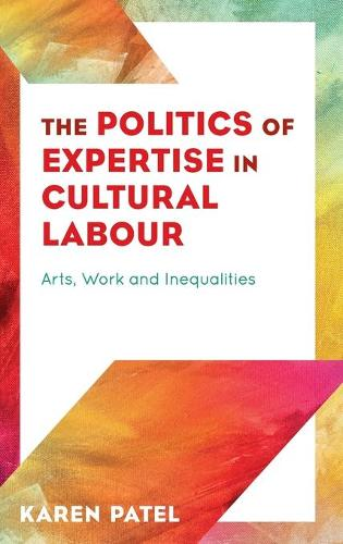 The Politics of Expertise in Cultural Labour: Arts, Work and Inequalities (Hardback)