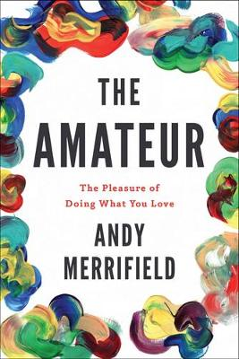 The Amateur: The Pleasures of Doing What You Love (Hardback)