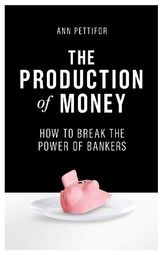 The Production of Money: How to Break the Power of Bankers (Hardback)
