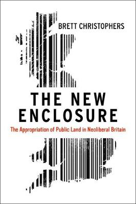 The New Enclosure: The Appropriation of Public Land in Neoliberal Britain (Hardback)
