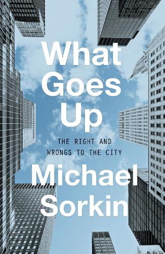 What Goes Up: The Right and Wrongs to the City (Hardback)