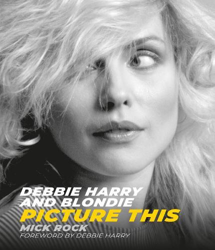 Debbie Harry and Blondie: Picture This (Hardback)