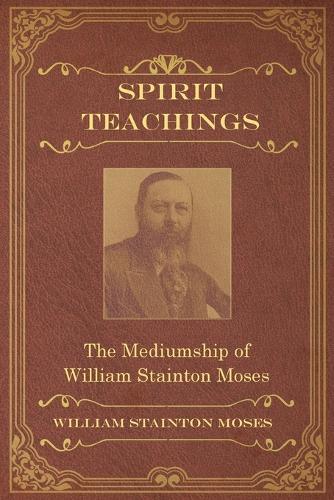 Spirit Teachings: Through the Mediumship of William Stainton Moses (Paperback)