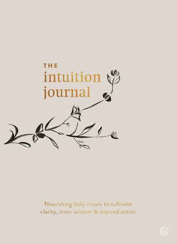The Intuition Journal: Nourishing daily rituals to cultivate clarity, inner wisdom and inspired action (Paperback)
