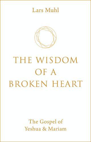 The Wisdom of a Broken Heart: The Gospel of Yeshua & Mariam (Hardback)