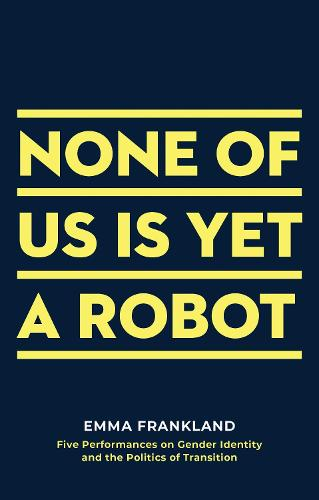 None of Us is Yet a Robot: Five Performances on Gender Identity and the Politics of Transition - Oberon Books (Paperback)