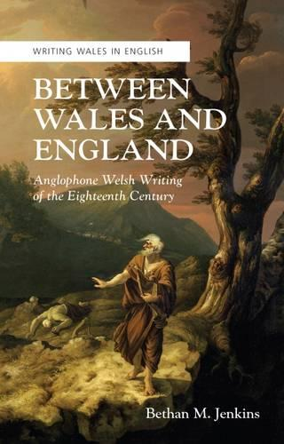 Between Wales and England: Anglophone Welsh Writing of the Eighteenth Century (Paperback)