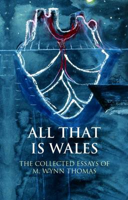 All That Is Wales: The Collected Essays of M. Wynn Thomas (Hardback)