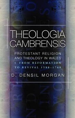 Theologia Cambrensis: Protestant Religion and Theology in Wales, Volume 1: From Reformation to Revival 1588-1760 (Hardback)